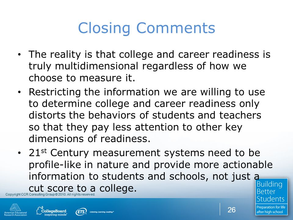 Copyright CCR Consulting Group © 2010. All rights reserved. Closing Comments The reality is that college and career readiness is truly multidimensiona