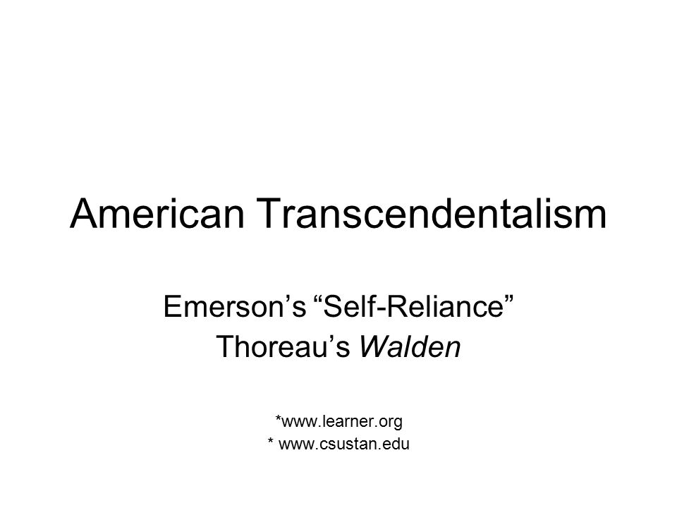 American Transcendentalism Emerson's Self-Reliance Thoreau's Walden *www.learner.org * www.csustan.edu