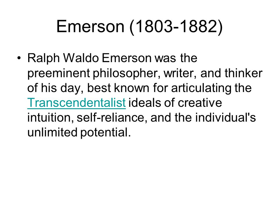 Emerson ( ) Ralph Waldo Emerson was the preeminent philosopher, writer, and thinker of his day, best known for articulating the Transcendentalist ideals of creative intuition, self-reliance, and the individual s unlimited potential.