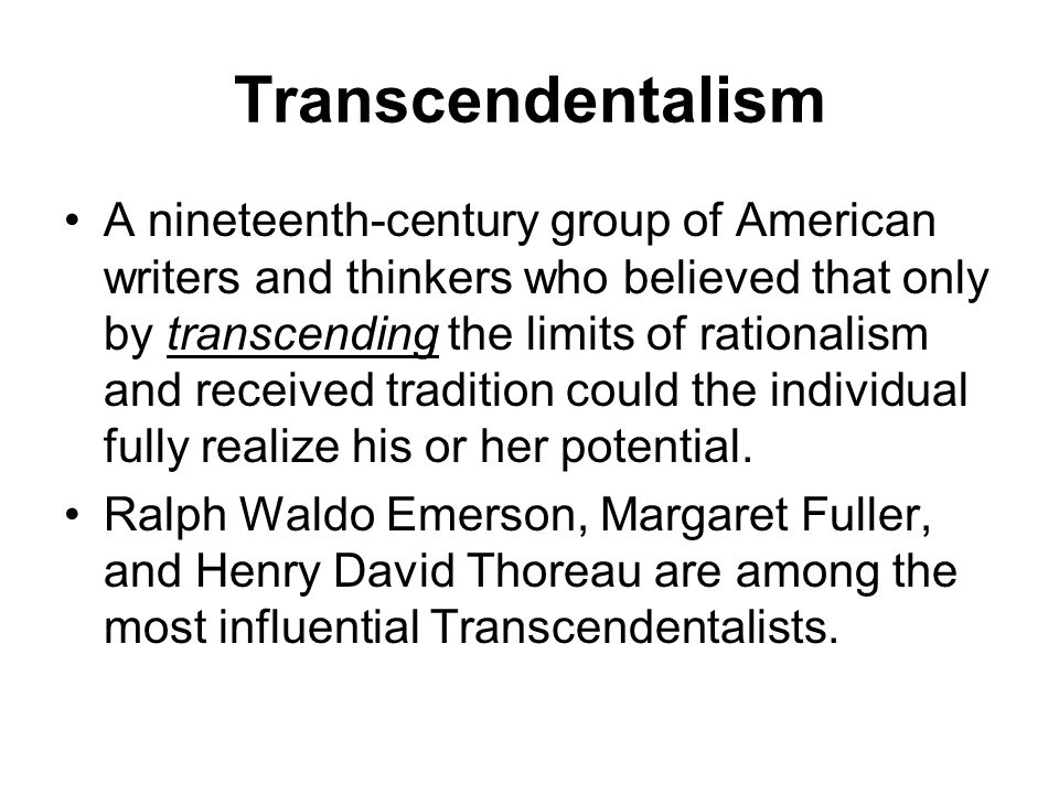 Transcendentalism A nineteenth-century group of American writers and thinkers who believed that only by transcending the limits of rationalism and rec