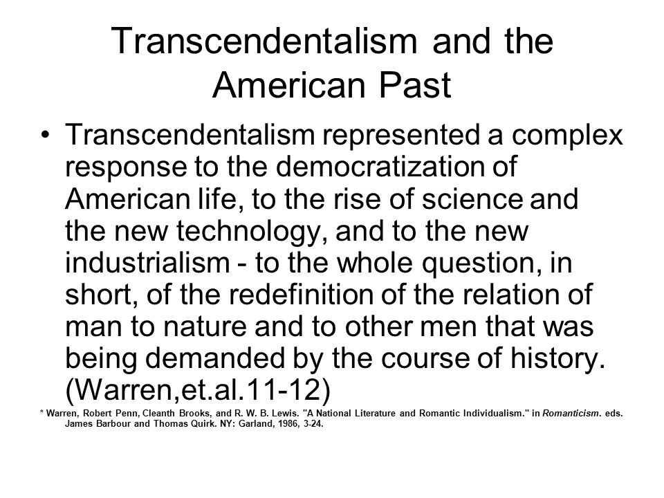 Transcendentalism and the American Past Transcendentalism represented a complex response to the democratization of American life, to the rise of science and the new technology, and to the new industrialism - to the whole question, in short, of the redefinition of the relation of man to nature and to other men that was being demanded by the course of history.