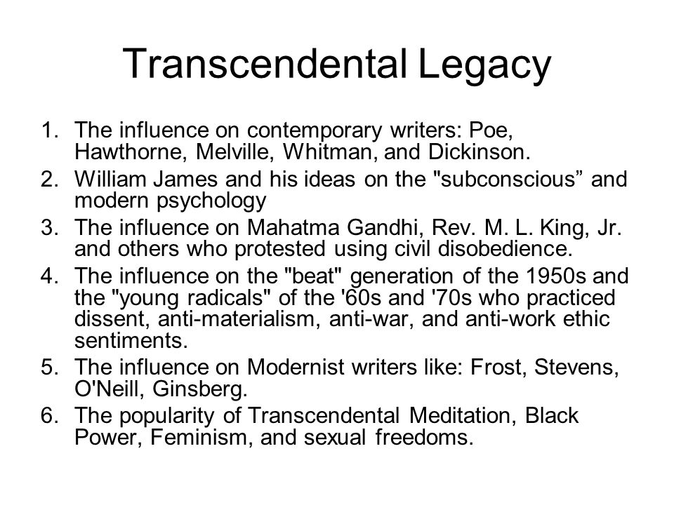 Transcendental Legacy 1.The influence on contemporary writers: Poe, Hawthorne, Melville, Whitman, and Dickinson. 2.William James and his ideas on the