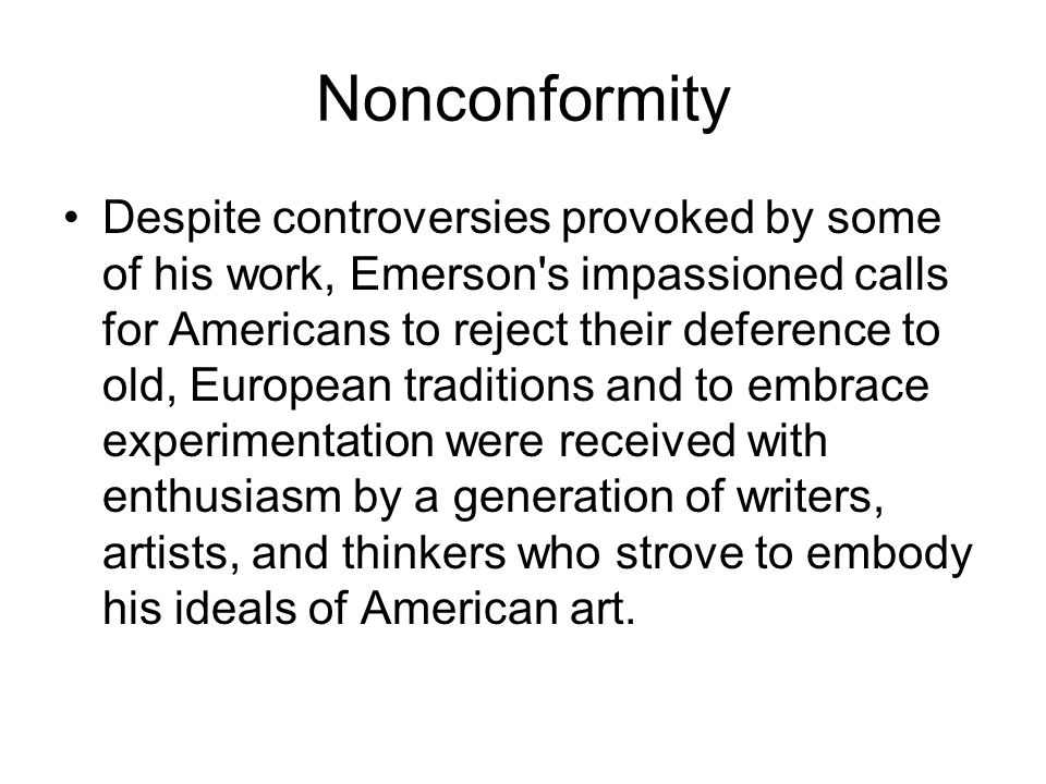Nonconformity Despite controversies provoked by some of his work, Emerson's impassioned calls for Americans to reject their deference to old, European