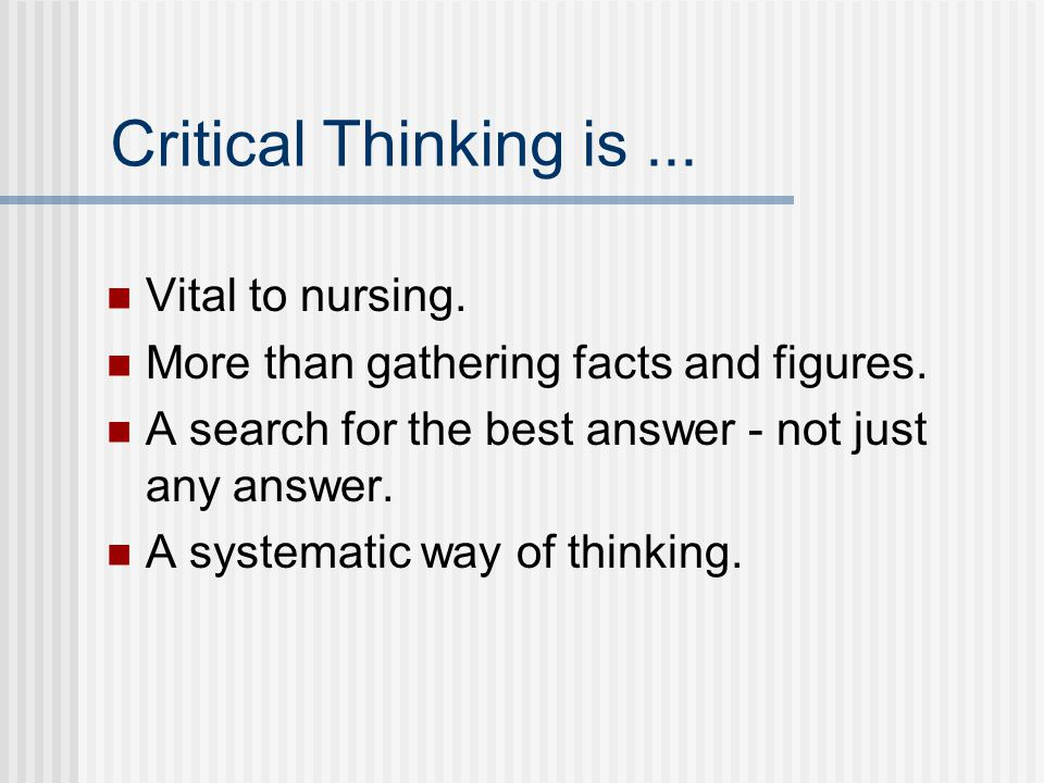Critical Thinking is... Vital to nursing. More than gathering facts and figures.