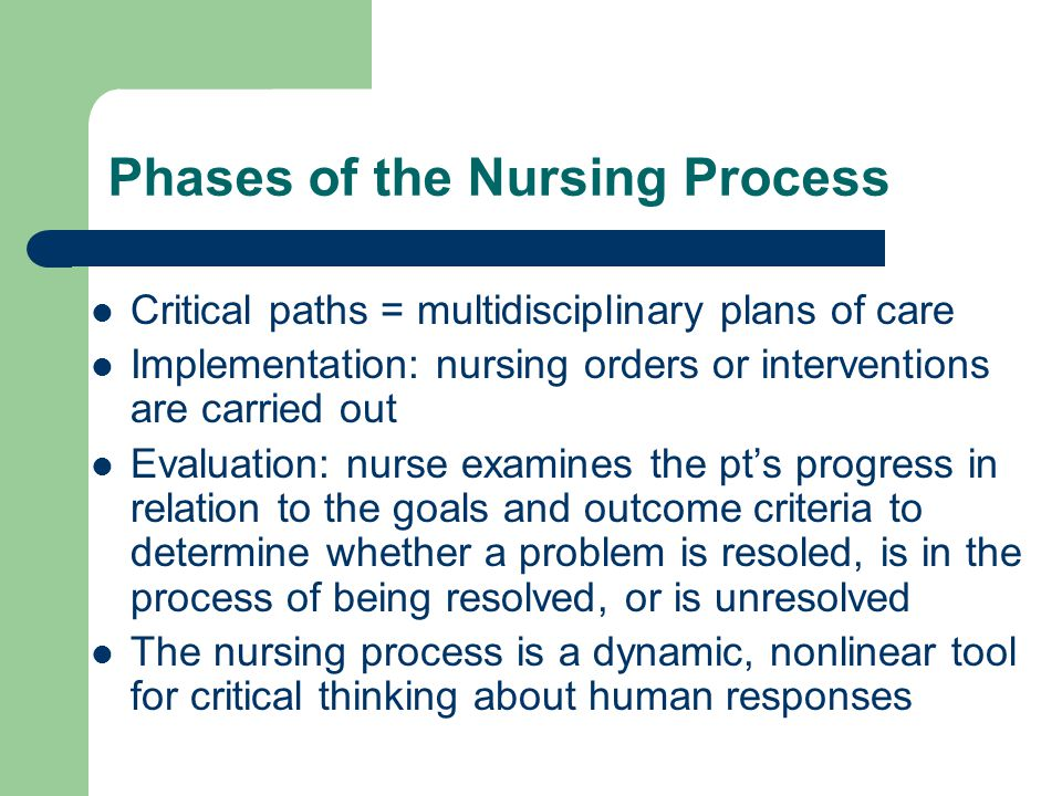 Phases of the Nursing Process Critical paths = multidisciplinary plans of care Implementation: nursing orders or interventions are carried out Evaluat