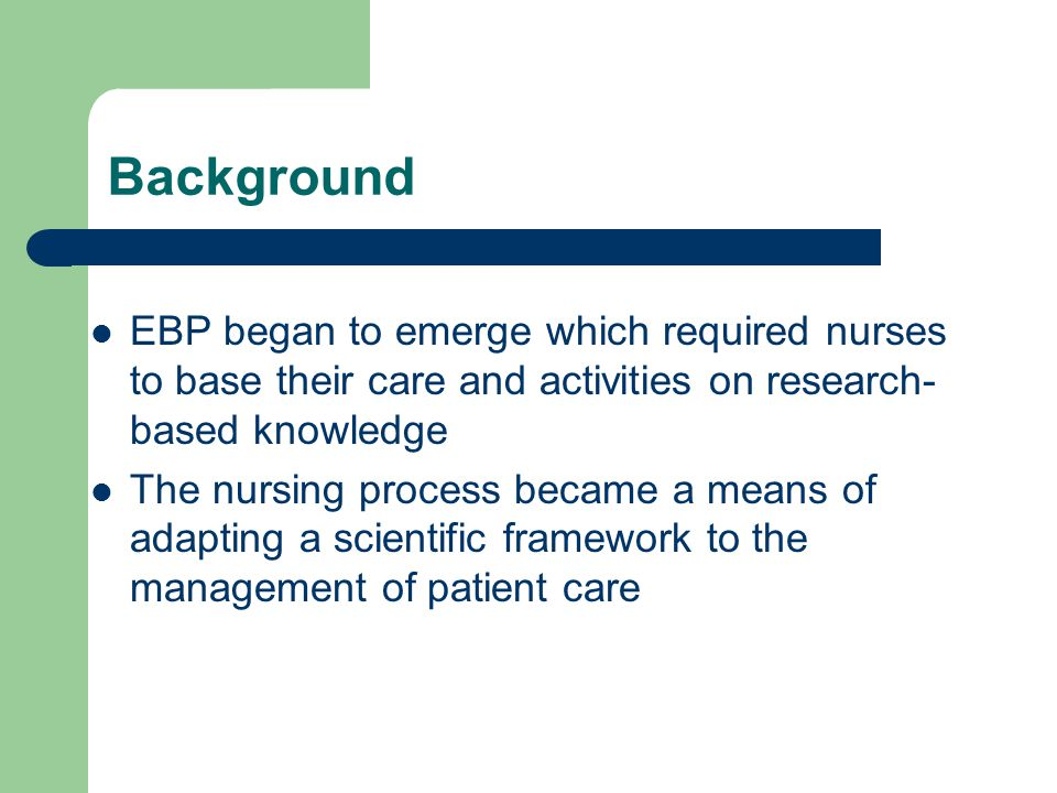 Background EBP began to emerge which required nurses to base their care and activities on research- based knowledge The nursing process became a means