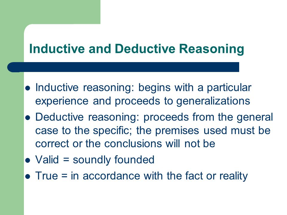 Inductive and Deductive Reasoning Inductive reasoning: begins with a particular experience and proceeds to generalizations Deductive reasoning: procee