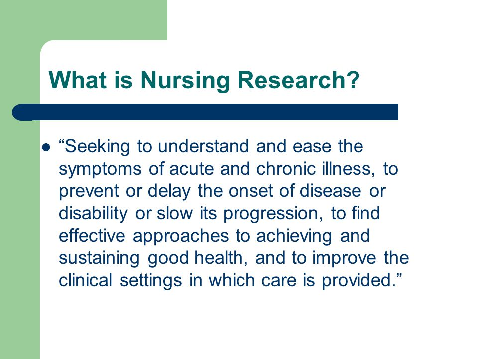 "What is Nursing Research? ""Seeking to understand and ease the symptoms of acute and chronic illness, to prevent or delay the onset of disease or disab"