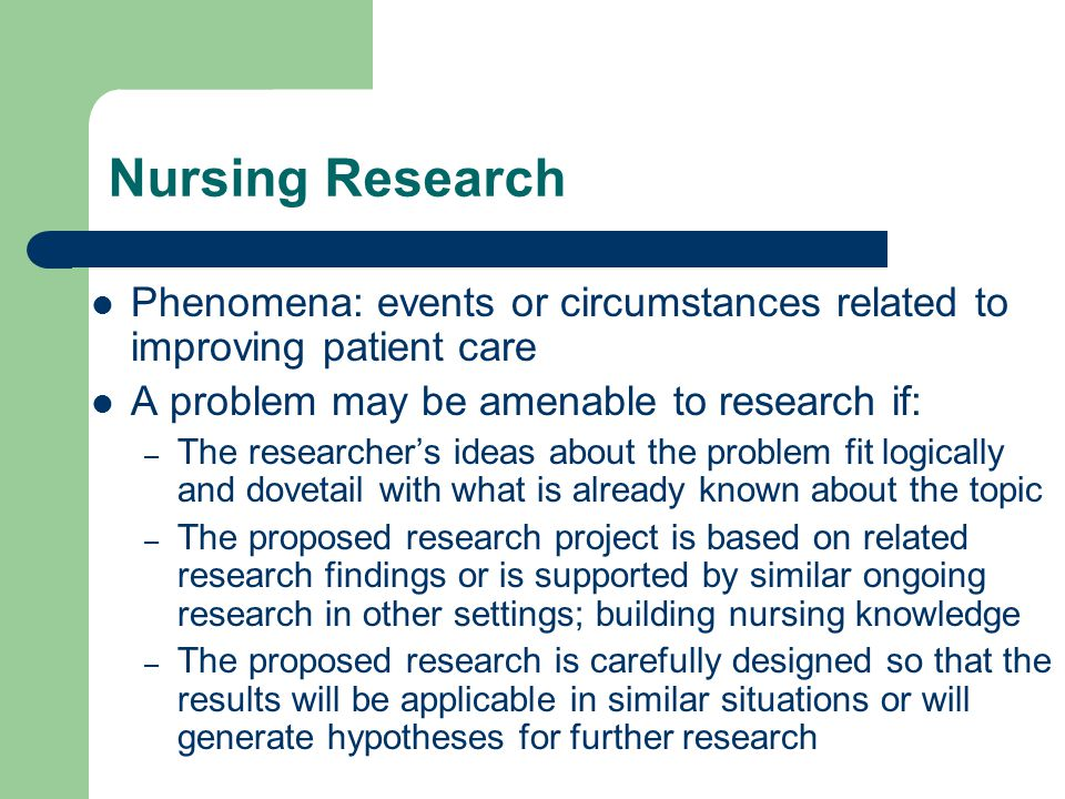 Nursing Research Phenomena: events or circumstances related to improving patient care A problem may be amenable to research if: – The researcher's ide
