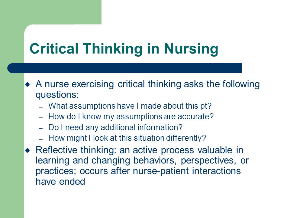 Critical Thinking in Nursing A nurse exercising critical thinking asks the following questions: – What assumptions have I made about this pt? – How do