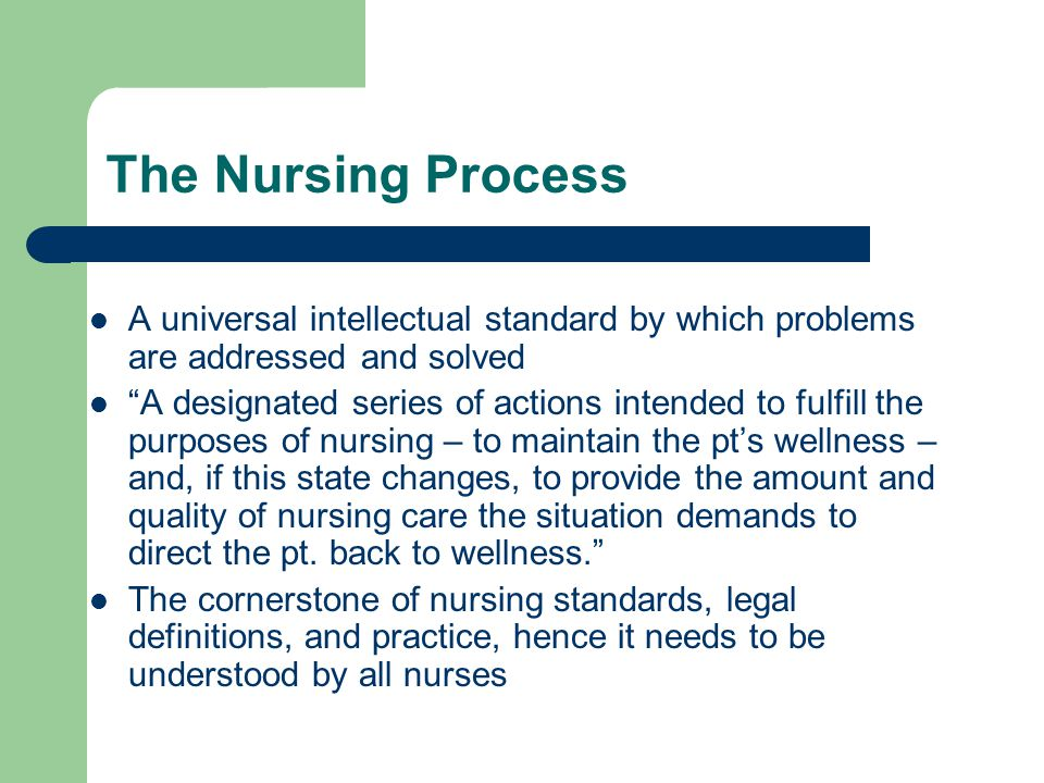 "The Nursing Process A universal intellectual standard by which problems are addressed and solved ""A designated series of actions intended to fulfill t"