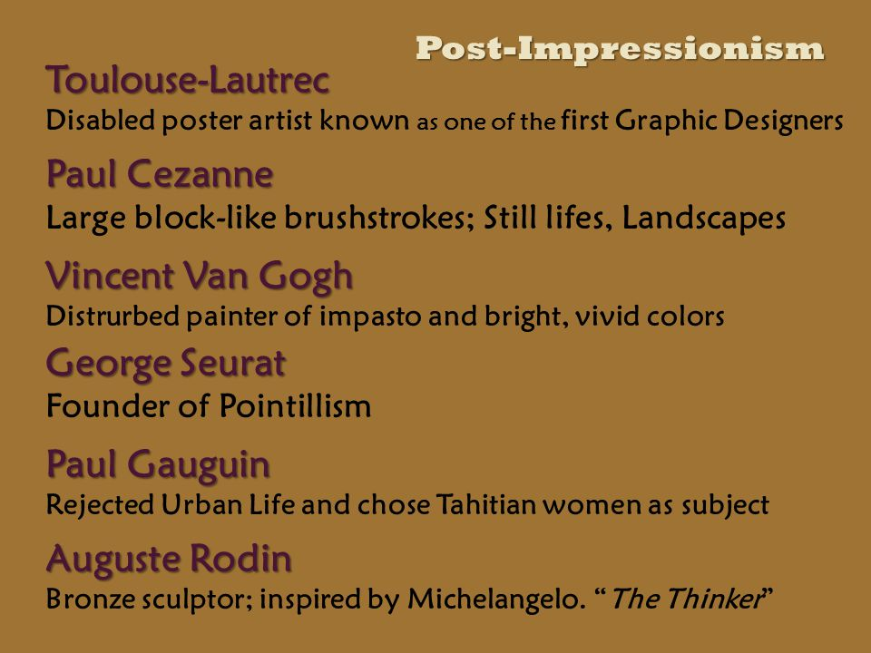 Toulouse-Lautrec Toulouse-Lautrec Disabled poster artist known as one of the first Graphic Designers Paul Cezanne Paul Cezanne Large block-like brushstrokes; Still lifes, Landscapes Vincent Van Gogh Vincent Van Gogh Distrurbed painter of impasto and bright, vivid colors George Seurat George Seurat Founder of Pointillism Auguste Rodin Auguste Rodin Bronze sculptor; inspired by Michelangelo.