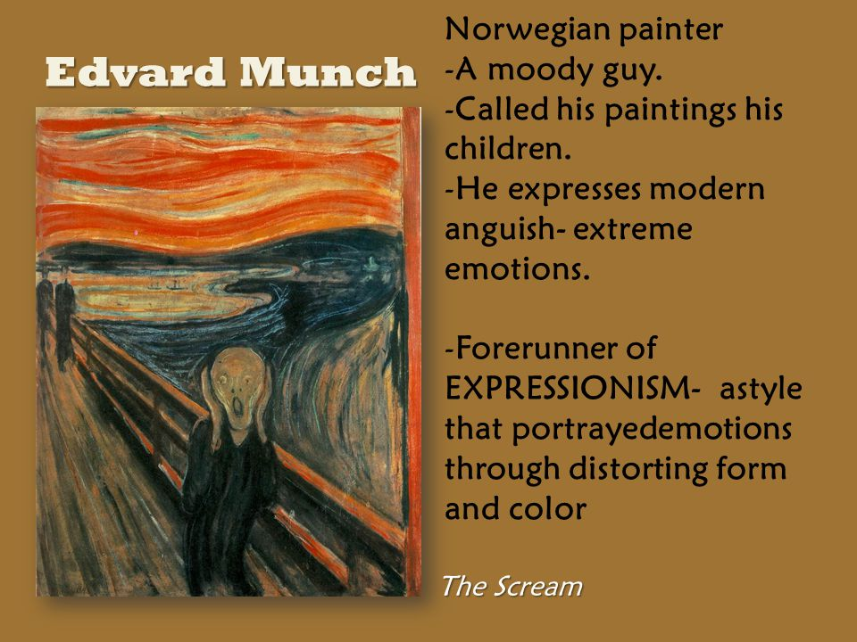 The Scream Norwegian painter -A moody guy. -Called his paintings his children.