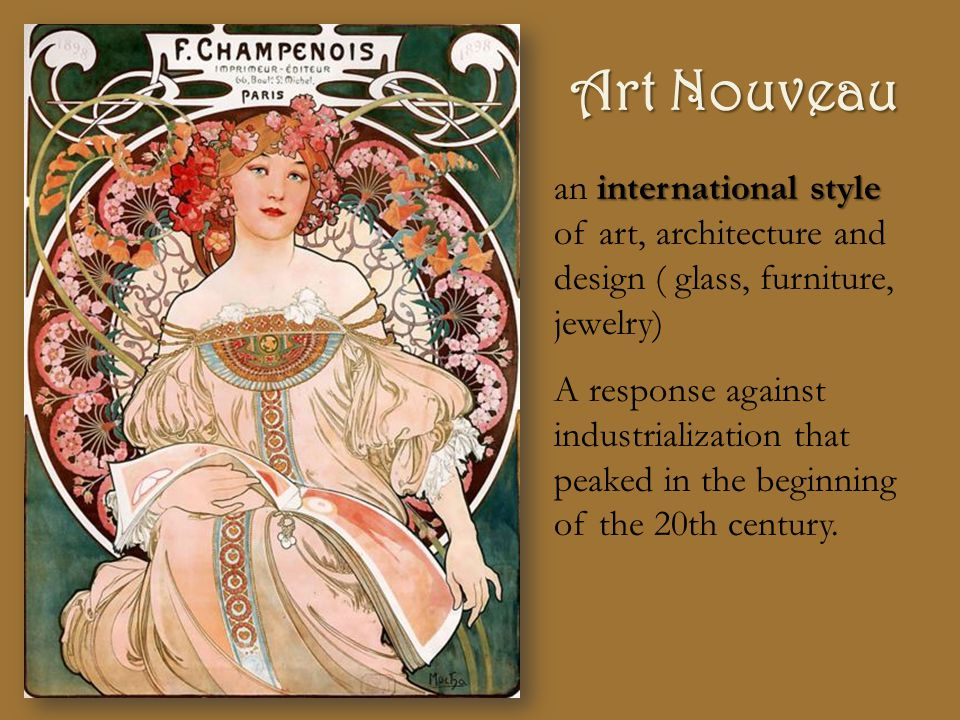 Art Nouveau international style an international style of art, architecture and design ( glass, furniture, jewelry) A response against industrialization that peaked in the beginning of the 20th century.