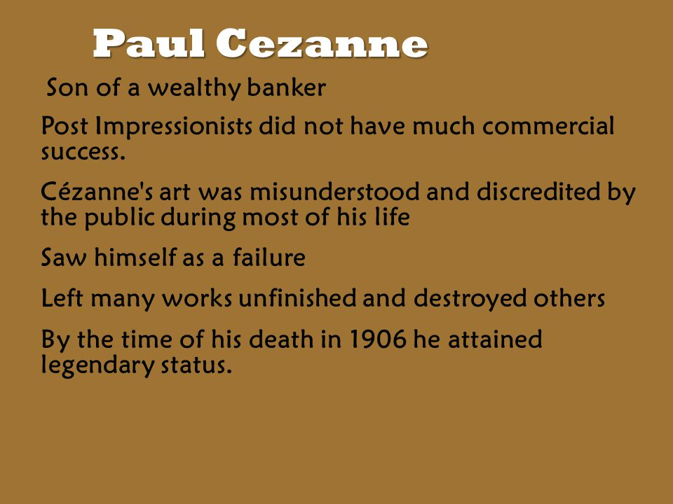 Paul Cezanne Son of a wealthy banker Post Impressionists did not have much commercial success.