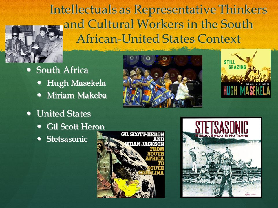 Intellectuals as Representative Thinkers and Cultural Workers in the South African-United States Context South Africa South Africa Hugh Masekela Hugh Masekela Miriam Makeba Miriam Makeba United States United States Gil Scott Heron Gil Scott Heron Stetsasonic Stetsasonic