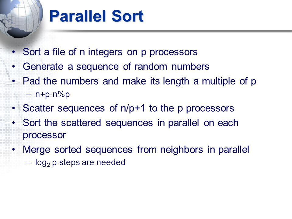 Parallel Sort Sort a file of n integers on p processors Generate a sequence of random numbers Pad the numbers and make its length a multiple of p –n+p-n%p Scatter sequences of n/p+1 to the p processors Sort the scattered sequences in parallel on each processor Merge sorted sequences from neighbors in parallel –log 2 p steps are needed