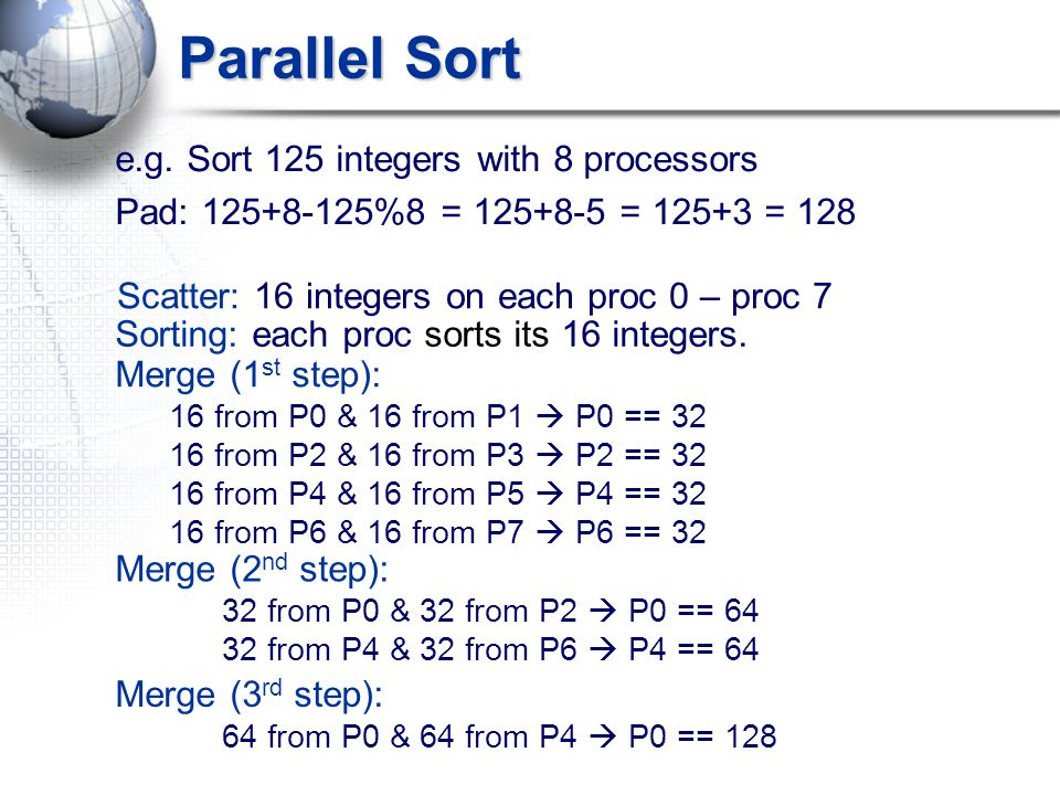 Parallel Sort e.g. Sort 125 integers with 8 processors Pad: 125+8-125%8 = 125+8-5 = 125+3 = 128 Merge (1 st step): 16 from P0 & 16 from P1  P0 == 32