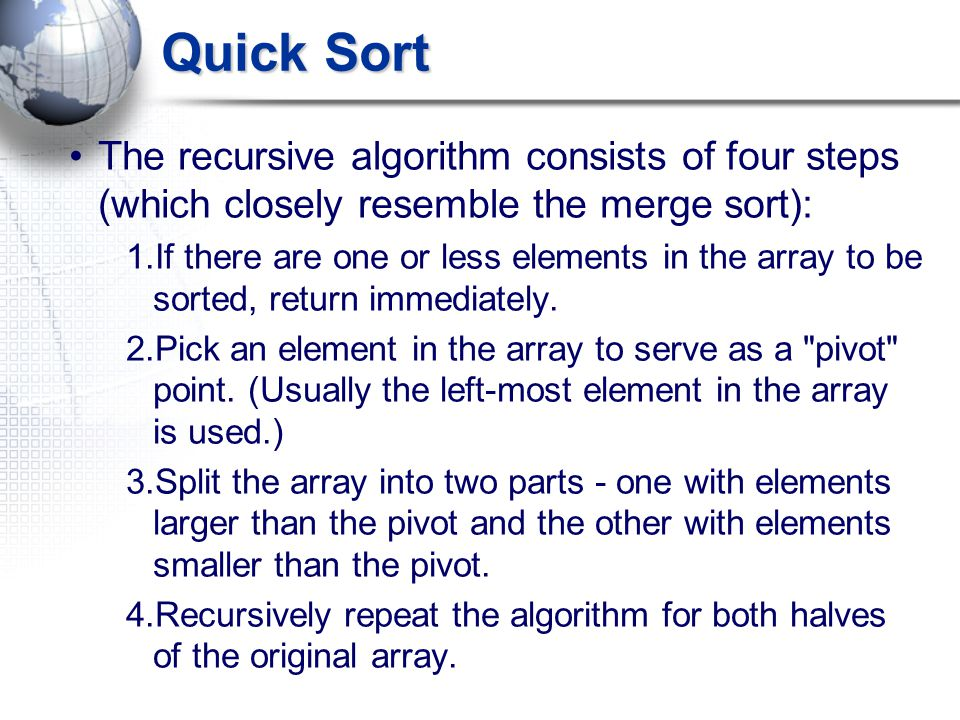 Quick Sort The recursive algorithm consists of four steps (which closely resemble the merge sort): 1.If there are one or less elements in the array to