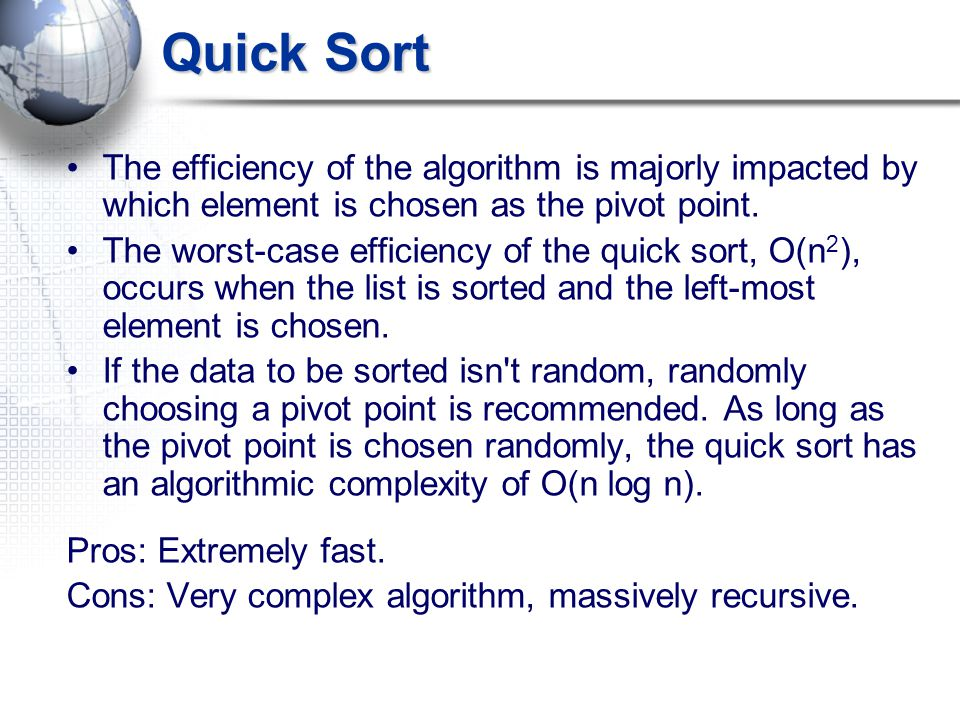 Quick Sort The efficiency of the algorithm is majorly impacted by which element is chosen as the pivot point. The worst-case efficiency of the quick s