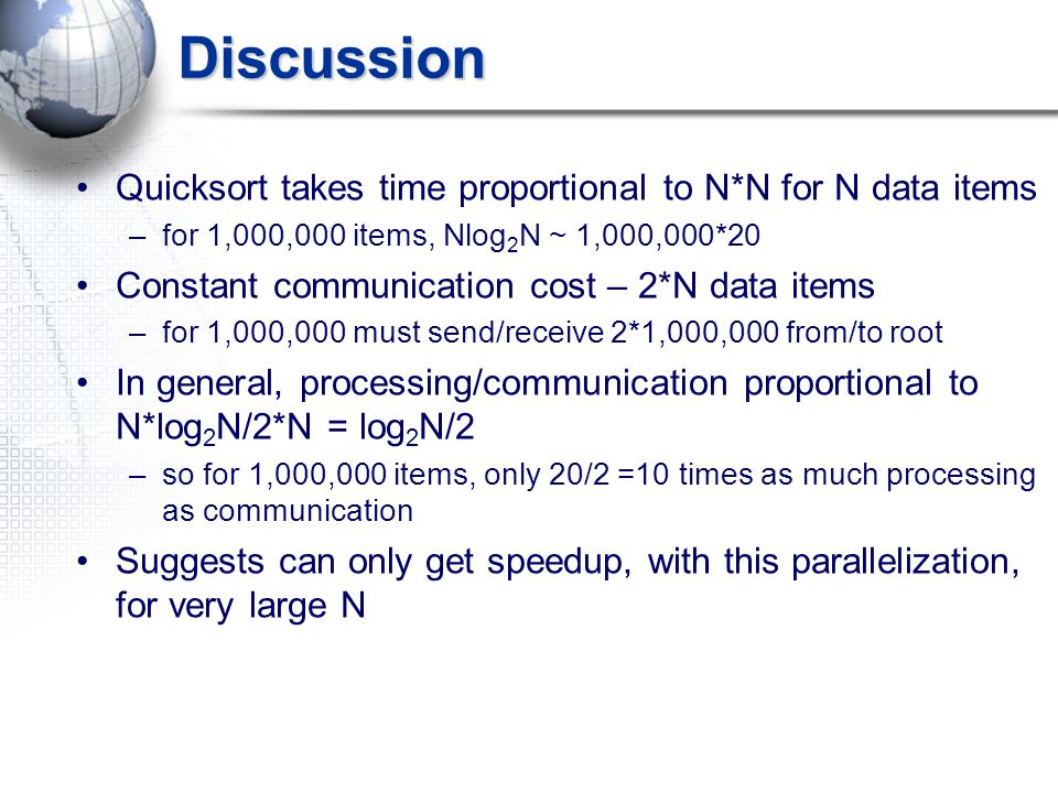Discussion Quicksort takes time proportional to N*N for N data items –for 1,000,000 items, Nlog 2 N ~ 1,000,000*20 Constant communication cost – 2*N data items –for 1,000,000 must send/receive 2*1,000,000 from/to root In general, processing/communication proportional to N*log 2 N/2*N = log 2 N/2 –so for 1,000,000 items, only 20/2 =10 times as much processing as communication Suggests can only get speedup, with this parallelization, for very large N