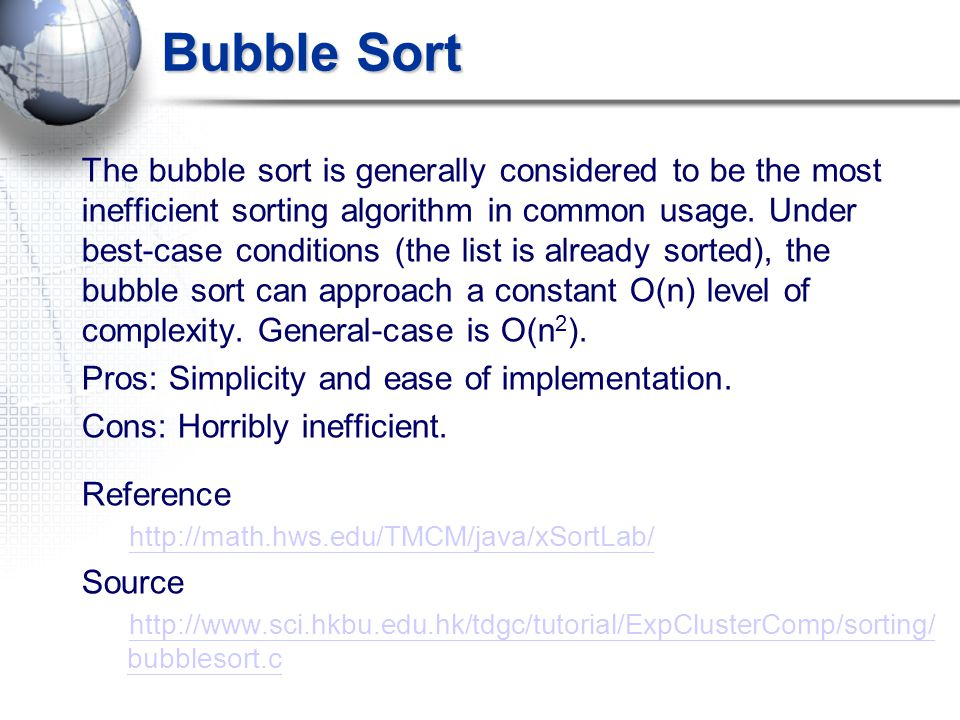 Bubble Sort The bubble sort is generally considered to be the most inefficient sorting algorithm in common usage.