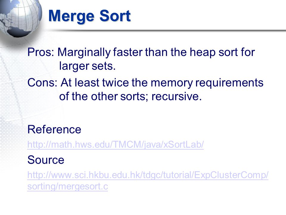 Merge Sort Pros: Marginally faster than the heap sort for larger sets. Cons: At least twice the memory requirements of the other sorts; recursive. Ref