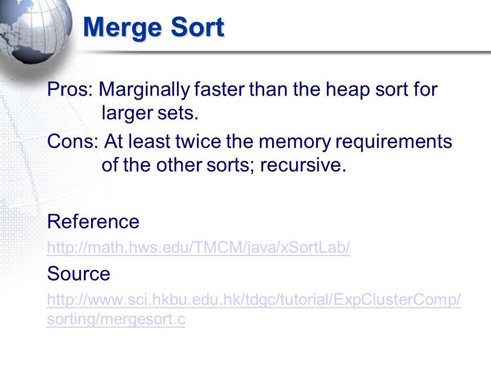 Merge Sort Pros: Marginally faster than the heap sort for larger sets.