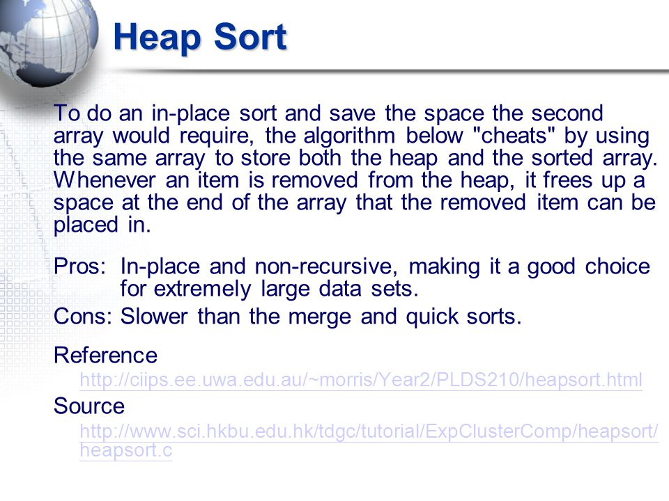 Heap Sort To do an in-place sort and save the space the second array would require, the algorithm below