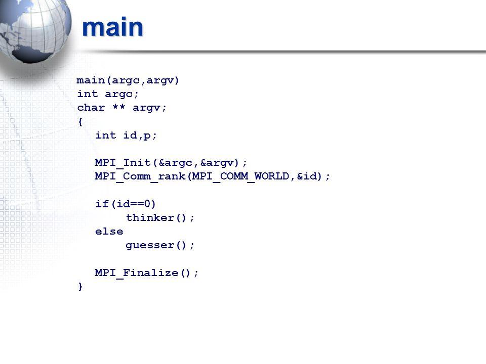 main main(argc,argv) int argc; char ** argv; { int id,p; MPI_Init(&argc,&argv); MPI_Comm_rank(MPI_COMM_WORLD,&id); if(id==0) thinker(); else guesser(); MPI_Finalize(); }