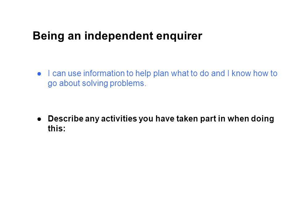 Being an independent enquirer ●I can use information to help plan what to do and I know how to go about solving problems.