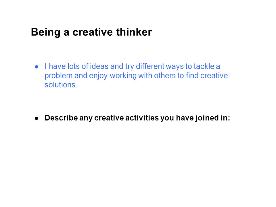 Being a creative thinker ●I have lots of ideas and try different ways to tackle a problem and enjoy working with others to find creative solutions.