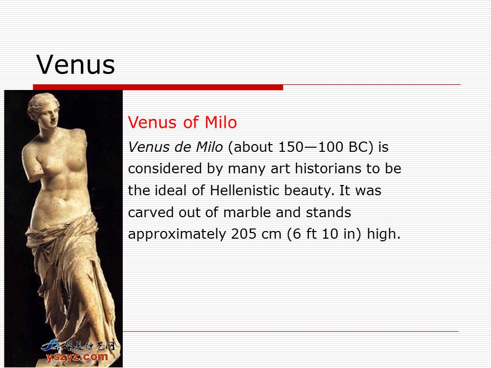 Venus Venus of Milo Venus de Milo (about 150—100 BC) is considered by many art historians to be the ideal of Hellenistic beauty.