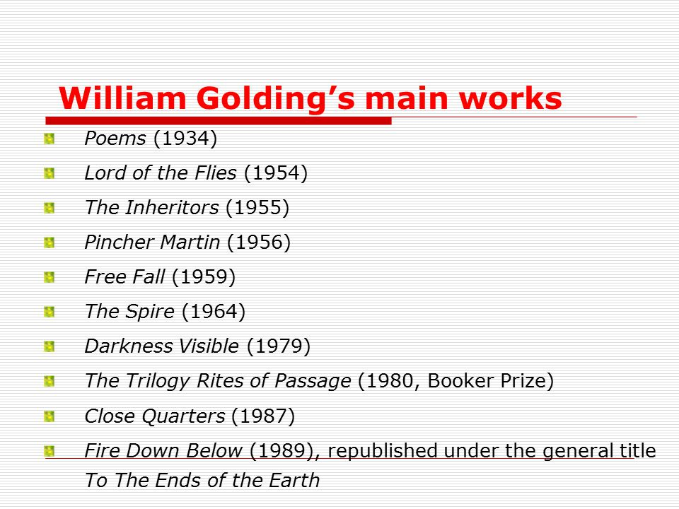 William Golding's main works Poems (1934) Lord of the Flies (1954) The Inheritors (1955) Pincher Martin (1956) Free Fall (1959) The Spire (1964) Darkness Visible (1979) The Trilogy Rites of Passage (1980, Booker Prize) Close Quarters (1987) Fire Down Below (1989), republished under the general title To The Ends of the Earth