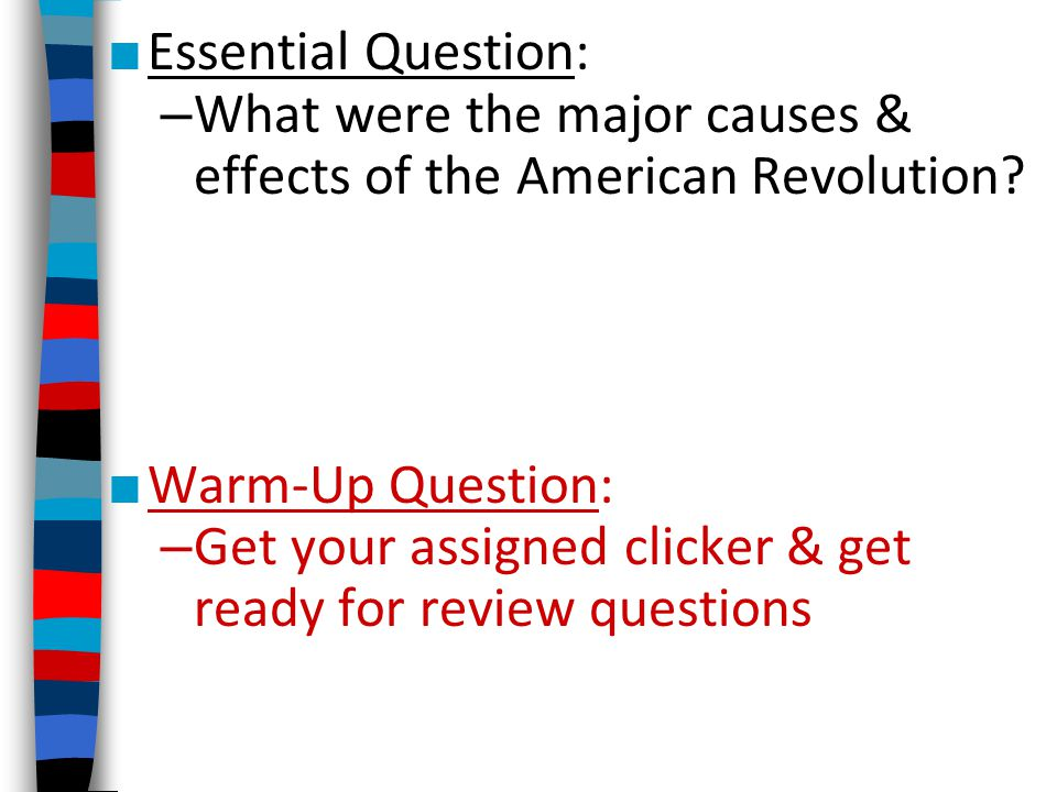 ■ Essential Question: – What were the major causes & effects of the American Revolution? ■ Warm-Up Question: – Get your assigned clicker & get ready f