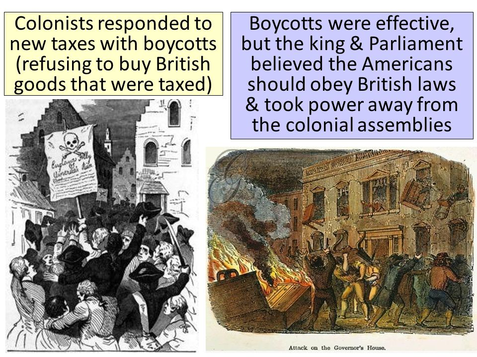 Colonists responded to new taxes with boycotts (refusing to buy British goods that were taxed) Boycotts were effective, but the king & Parliament beli