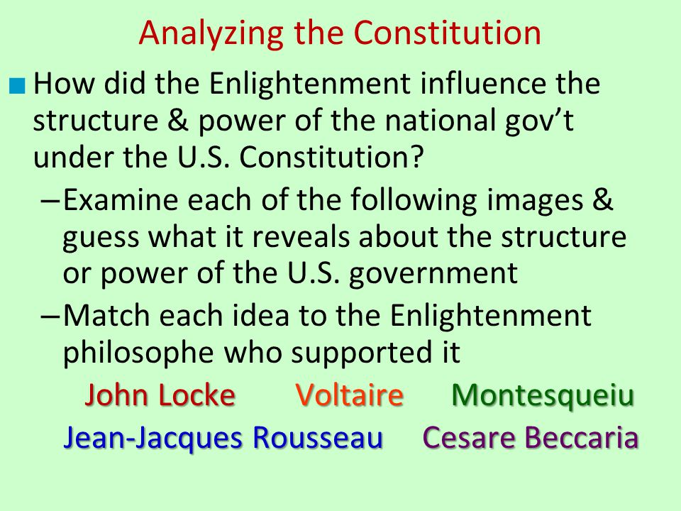 Analyzing the Constitution ■ How did the Enlightenment influence the structure & power of the national gov't under the U.S. Constitution? – Examine ea