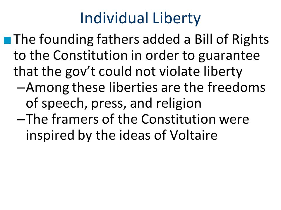 Individual Liberty ■ The founding fathers added a Bill of Rights to the Constitution in order to guarantee that the gov't could not violate liberty –