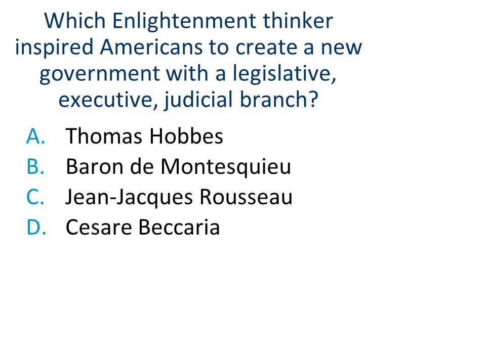 Which Enlightenment thinker inspired Americans to create a new government with a legislative, executive, judicial branch? A.Thomas Hobbes B.Baron de M