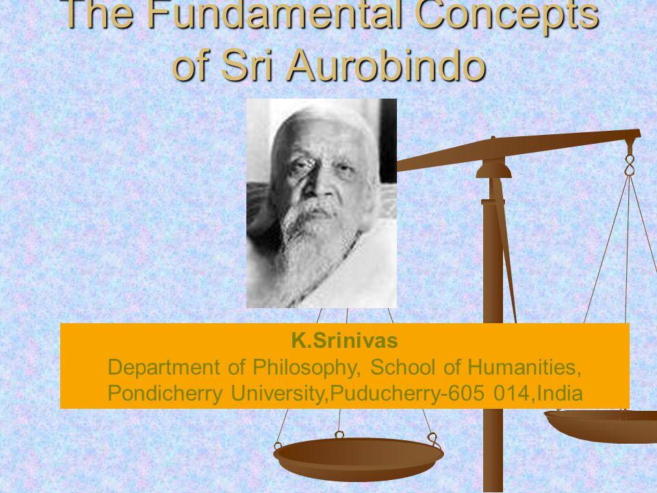 The Fundamental Concepts of Sri Aurobindo K.Srinivas Department of Philosophy, School of Humanities, Pondicherry University,Puducherry-605 014,India