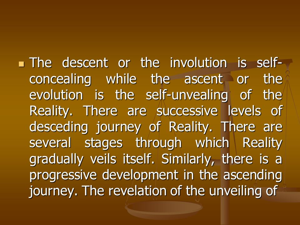 The descent or the involution is self- concealing while the ascent or the evolution is the self-unvealing of the Reality.