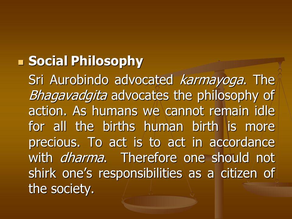 Social Philosophy Social Philosophy Sri Aurobindo advocated karmayoga.