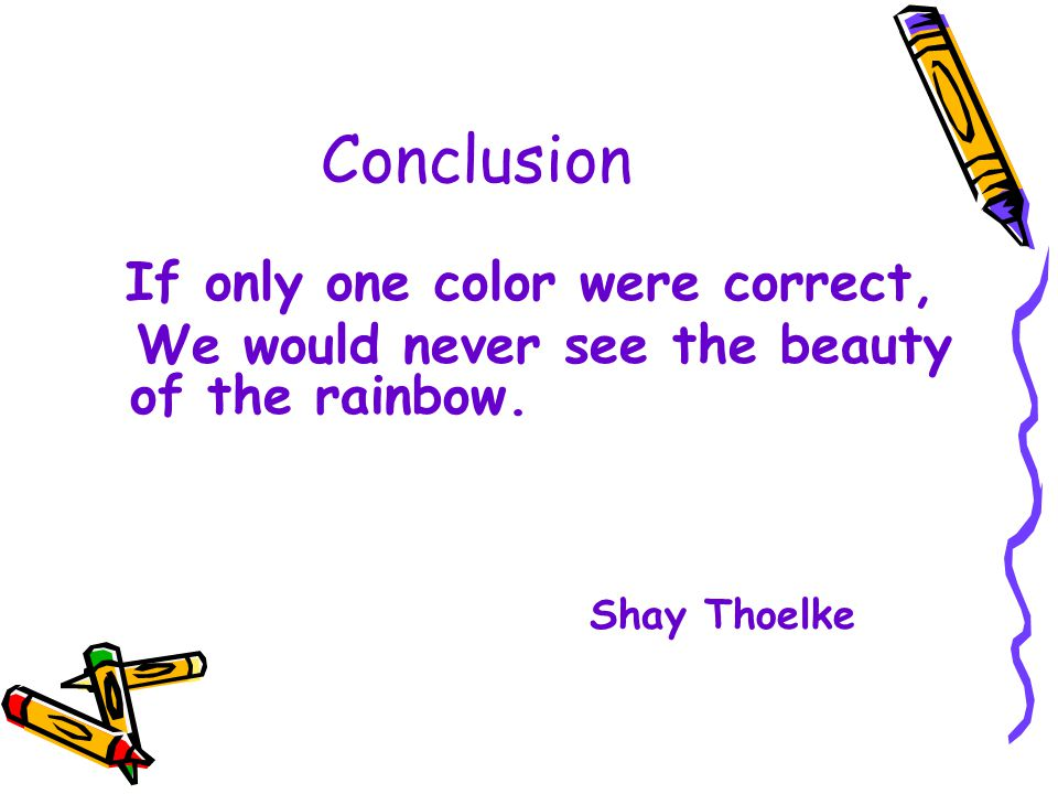 Conclusion If only one color were correct, We would never see the beauty of the rainbow.