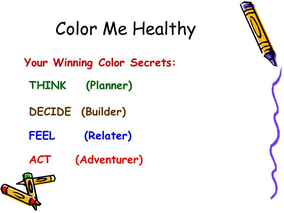 Color Me Healthy Your Winning Color Secrets: THINK (Planner) DECIDE (Builder) FEEL (Relater) ACT (Adventurer)