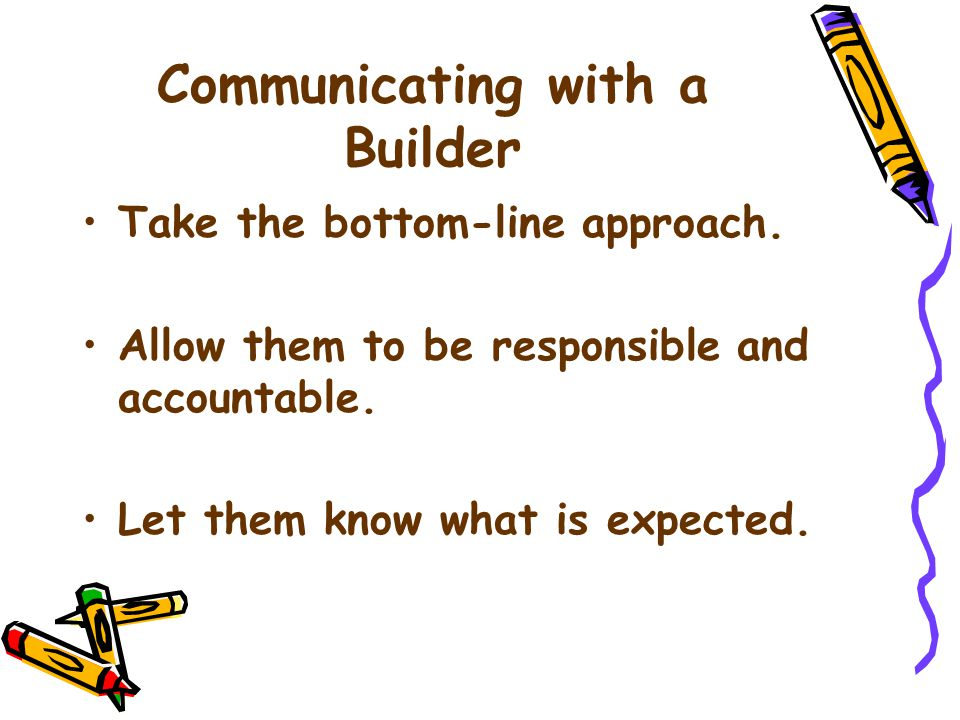 Communicating with a Builder Take the bottom-line approach.