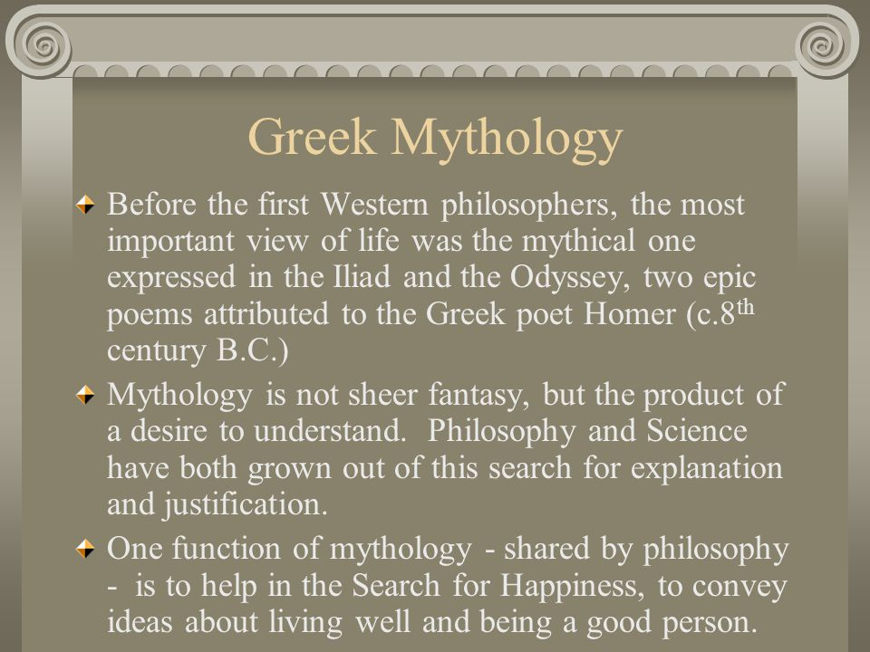 Greek Mythology Before the first Western philosophers, the most important view of life was the mythical one expressed in the Iliad and the Odyssey, two epic poems attributed to the Greek poet Homer (c.8 th century B.C.) Mythology is not sheer fantasy, but the product of a desire to understand.