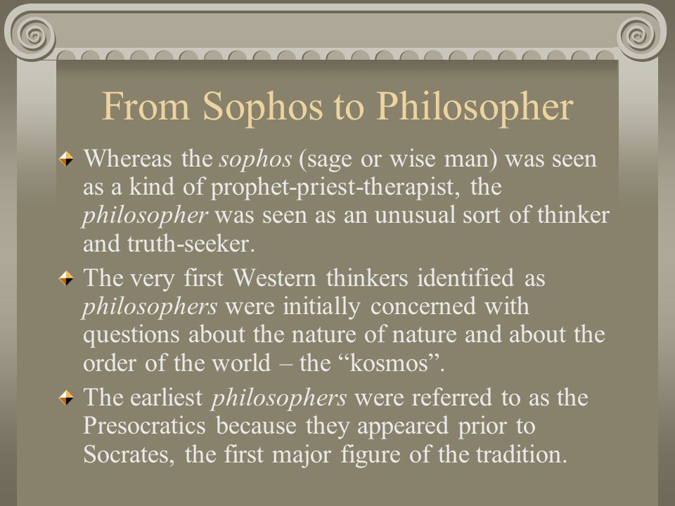 From Sophos to Philosopher Whereas the sophos (sage or wise man) was seen as a kind of prophet-priest-therapist, the philosopher was seen as an unusual sort of thinker and truth-seeker.