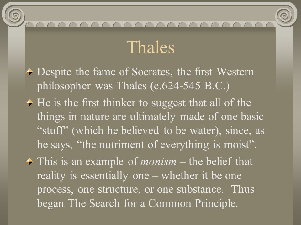 Thales Despite the fame of Socrates, the first Western philosopher was Thales (c.624-545 B.C.) He is the first thinker to suggest that all of the things in nature are ultimately made of one basic stuff (which he believed to be water), since, as he says, the nutriment of everything is moist .