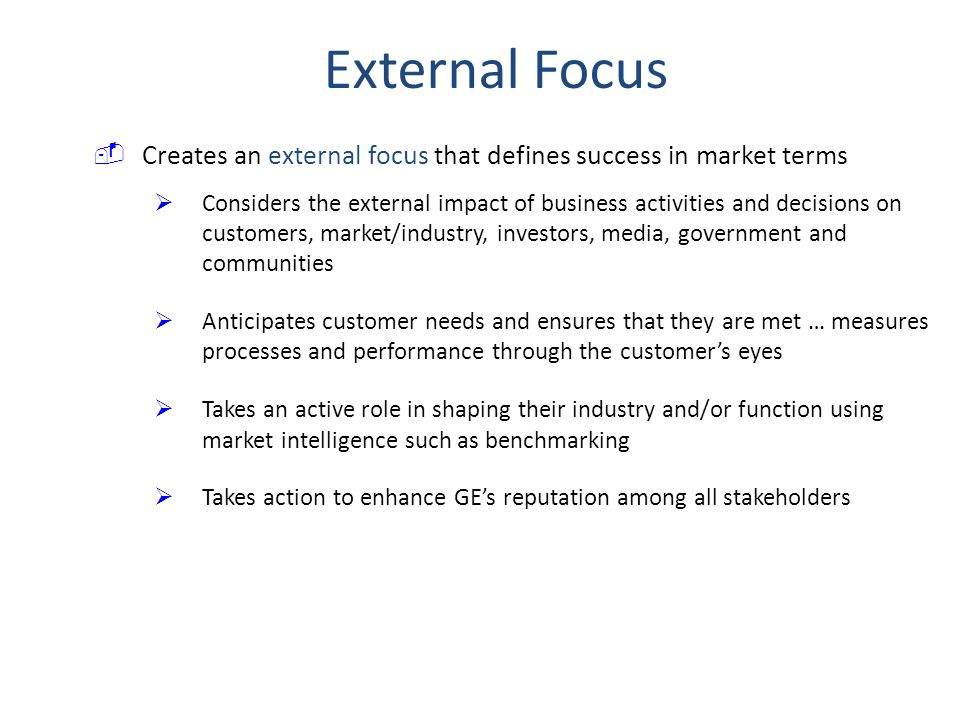 Creates an external focus that defines success in market terms  Considers the external impact of business activities and decisions on customers, market/industry, investors, media, government and communities  Anticipates customer needs and ensures that they are met … measures processes and performance through the customer's eyes  Takes an active role in shaping their industry and/or function using market intelligence such as benchmarking  Takes action to enhance GE's reputation among all stakeholders External Focus