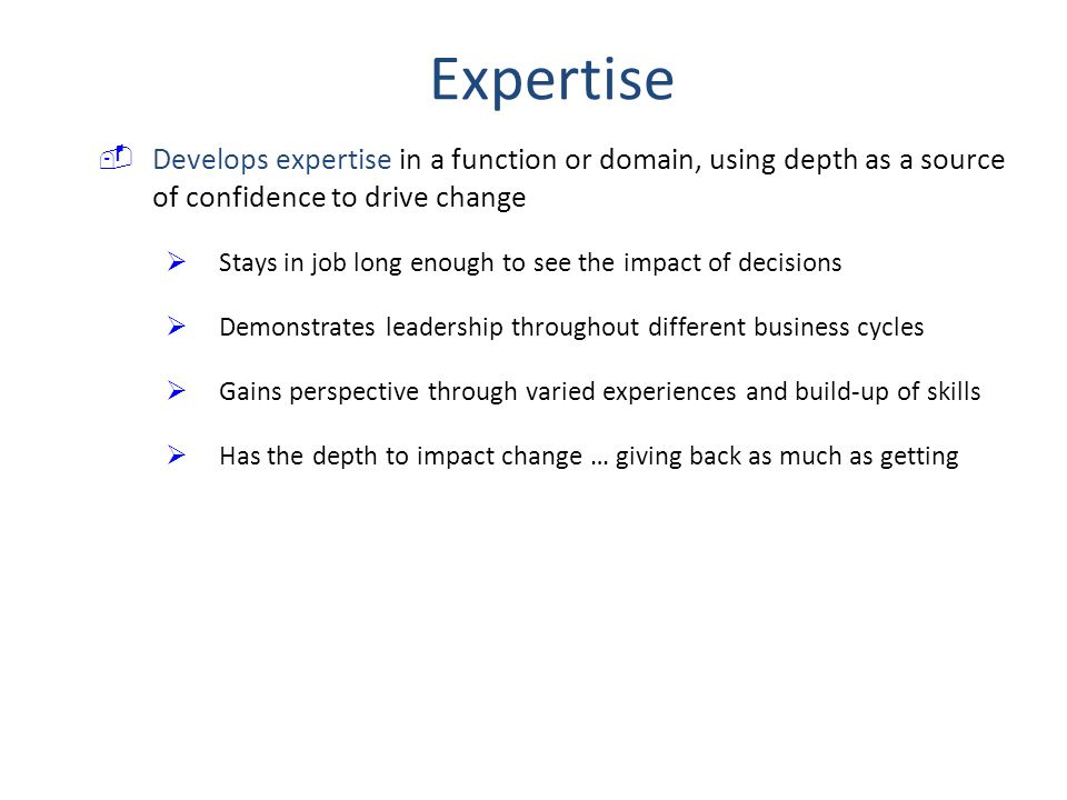  Develops expertise in a function or domain, using depth as a source of confidence to drive change  Stays in job long enough to see the impact of decisions  Demonstrates leadership throughout different business cycles  Gains perspective through varied experiences and build-up of skills  Has the depth to impact change … giving back as much as getting Expertise